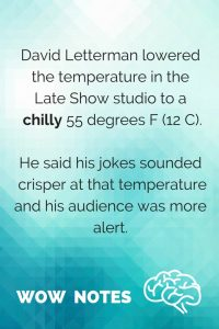 David Letterman lowered the temperature in the Late Show studio to a chilly 55 degrees F. He said his jokes sounded crisper at that temperature and his audience was more alert.