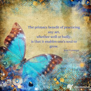 "Kurt Vonnegut quote ""The primary benefit of practicing any art, whether well or badly, is that it enables one's soul to grow."" on mixed media background featuring blue butterfly"