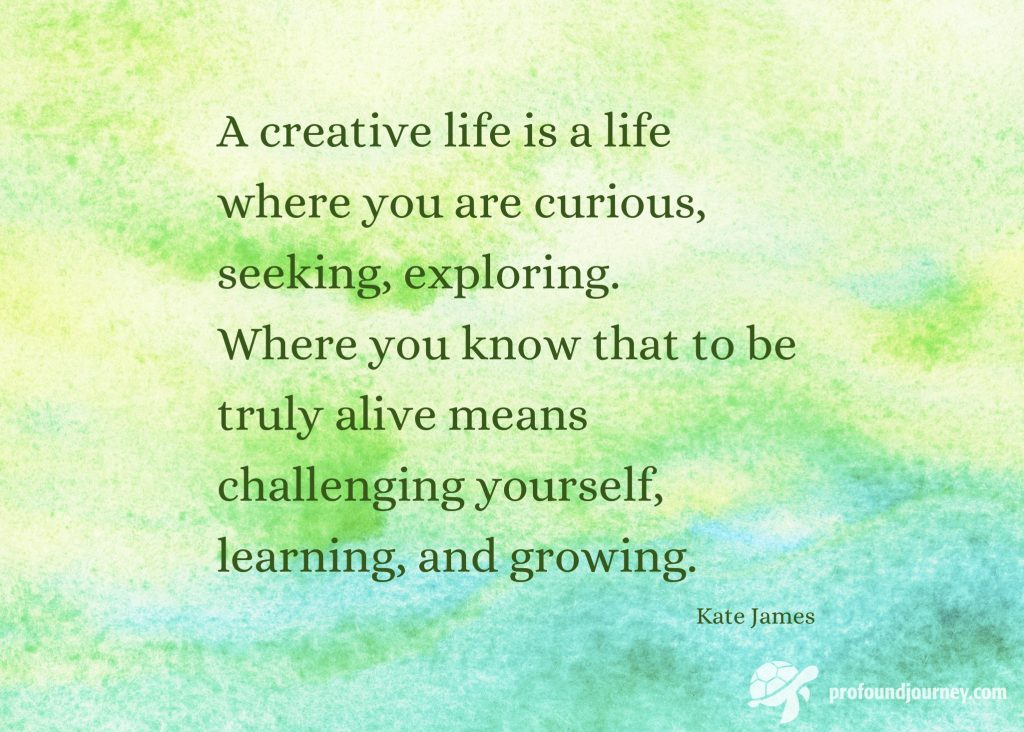 Quote on watercolour background - A creative life is a life where you are curious, seeking, exploring. Where you know that to be truly alive means challenging yourself, learning and growing.